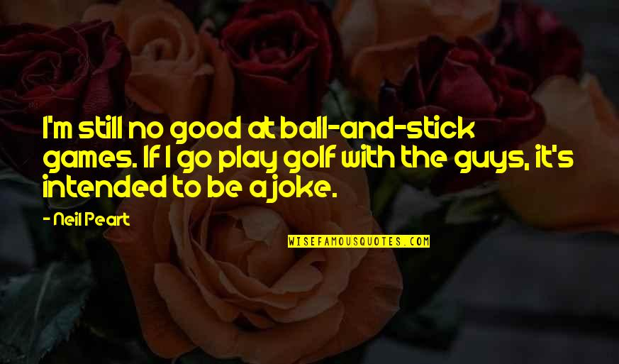 Golf Ball Quotes By Neil Peart: I'm still no good at ball-and-stick games. If