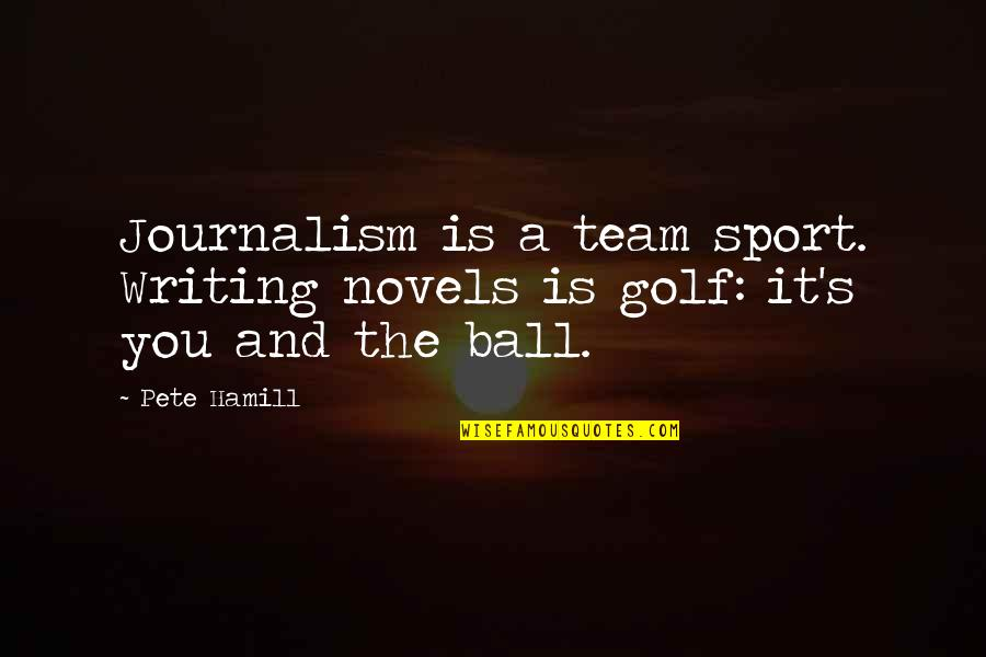Golf Ball Quotes By Pete Hamill: Journalism is a team sport. Writing novels is
