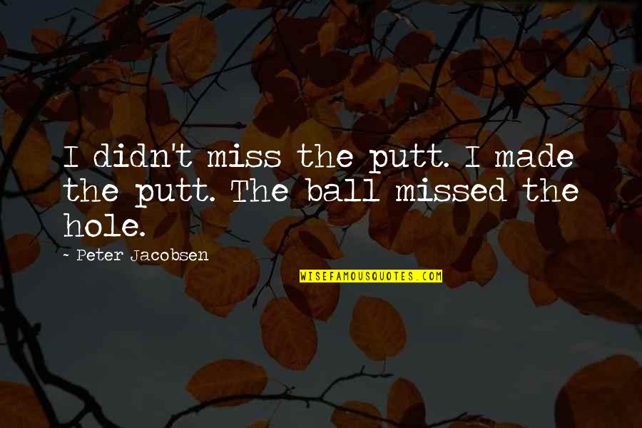 Golf Ball Quotes By Peter Jacobsen: I didn't miss the putt. I made the