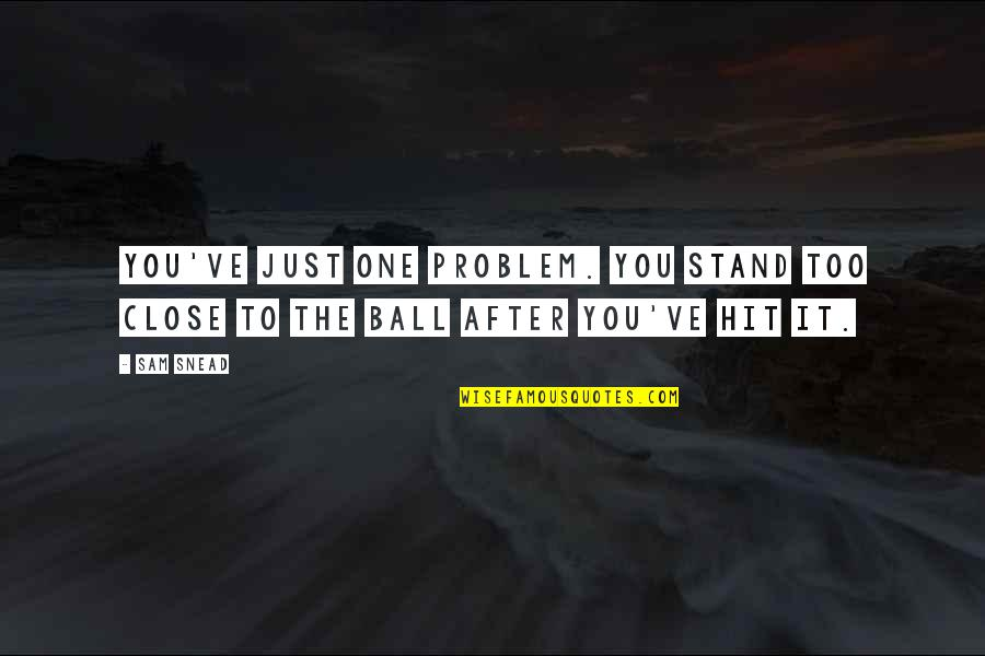 Golf Ball Quotes By Sam Snead: You've just one problem. You stand too close
