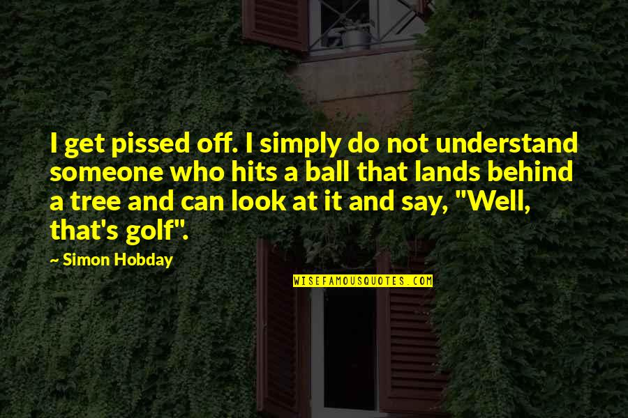 Golf Ball Quotes By Simon Hobday: I get pissed off. I simply do not