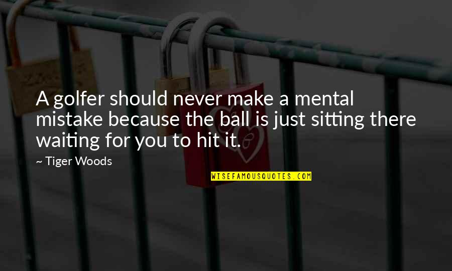 Golf Ball Quotes By Tiger Woods: A golfer should never make a mental mistake