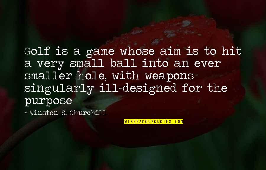 Golf Ball Quotes By Winston S. Churchill: Golf is a game whose aim is to