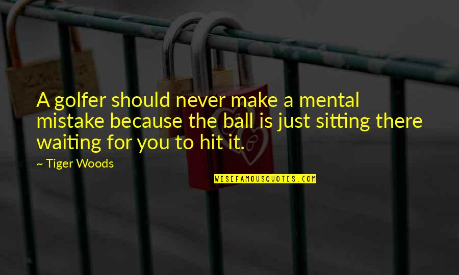 Golf Is Mental Quotes By Tiger Woods: A golfer should never make a mental mistake