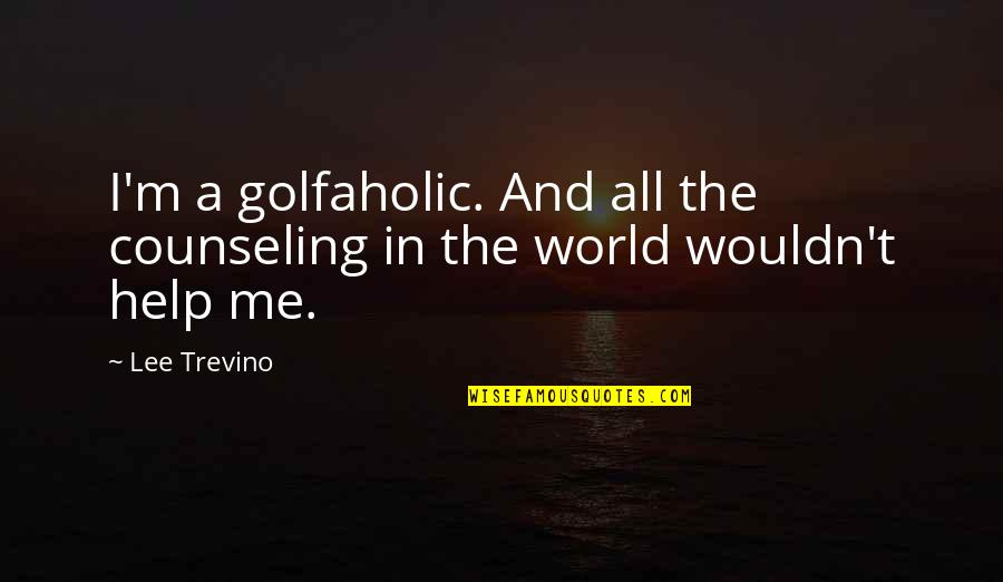 Golfaholic Quotes By Lee Trevino: I'm a golfaholic. And all the counseling in