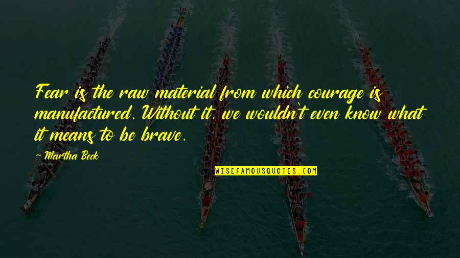Golfer Jokes Quotes By Martha Beck: Fear is the raw material from which courage