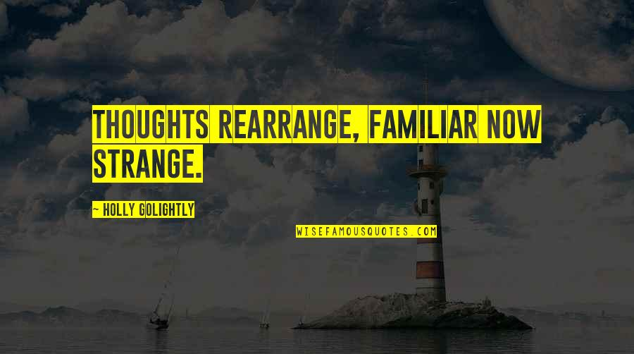 Golightly Quotes By Holly Golightly: Thoughts rearrange, familiar now strange.