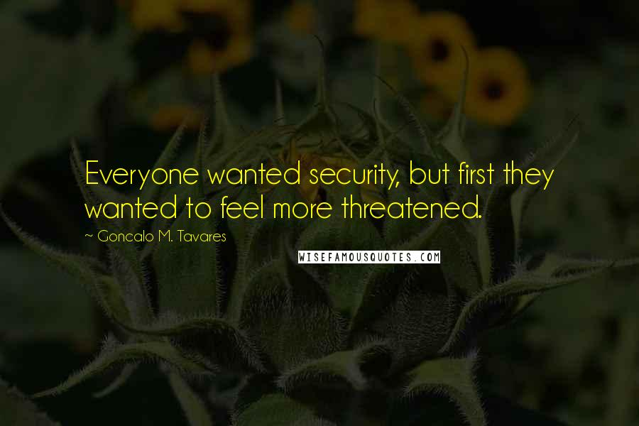 Goncalo M. Tavares quotes: Everyone wanted security, but first they wanted to feel more threatened.