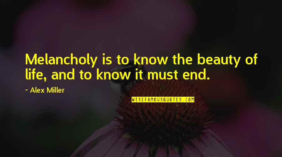Gonococci Quotes By Alex Miller: Melancholy is to know the beauty of life,