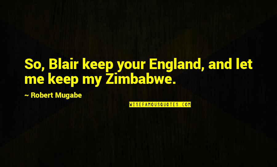 Gonococci Quotes By Robert Mugabe: So, Blair keep your England, and let me