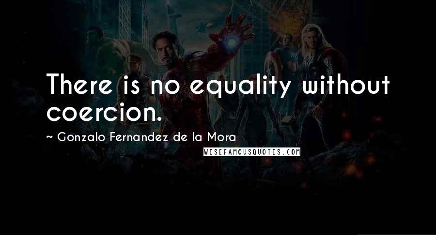 Gonzalo Fernandez De La Mora quotes: There is no equality without coercion.