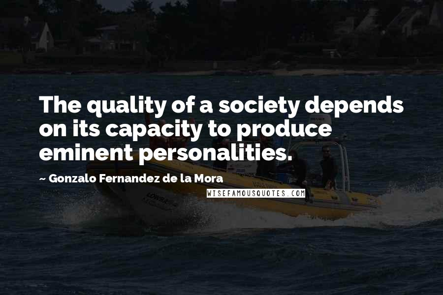 Gonzalo Fernandez De La Mora quotes: The quality of a society depends on its capacity to produce eminent personalities.