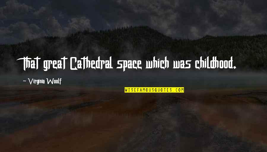 Goo Lagoon Quotes By Virginia Woolf: That great Cathedral space which was childhood.