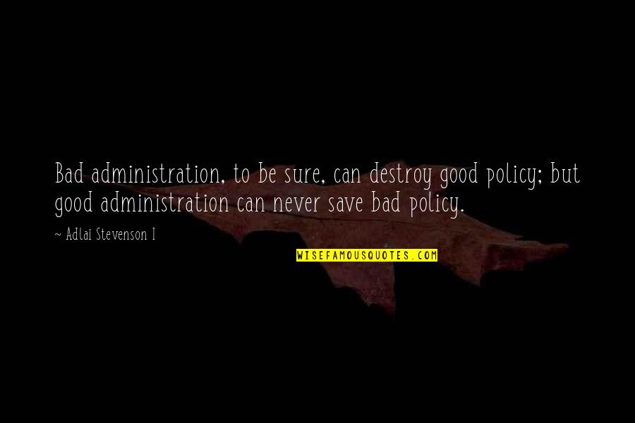 Good Administration Quotes By Adlai Stevenson I: Bad administration, to be sure, can destroy good