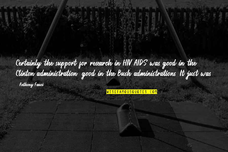 Good Administration Quotes By Anthony Fauci: Certainly the support for research in HIV/AIDS was