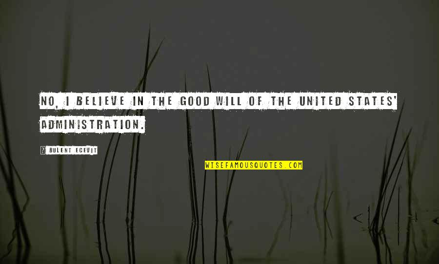 Good Administration Quotes By Bulent Ecevit: No, I believe in the good will of