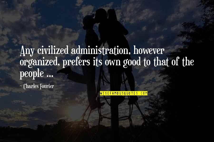 Good Administration Quotes By Charles Fourier: Any civilized administration, however organized, prefers its own