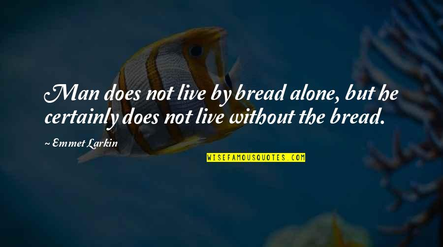 Good Administrators Quotes By Emmet Larkin: Man does not live by bread alone, but