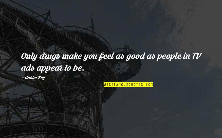 Good Ads Quotes By Hakim Bey: Only drugs make you feel as good as