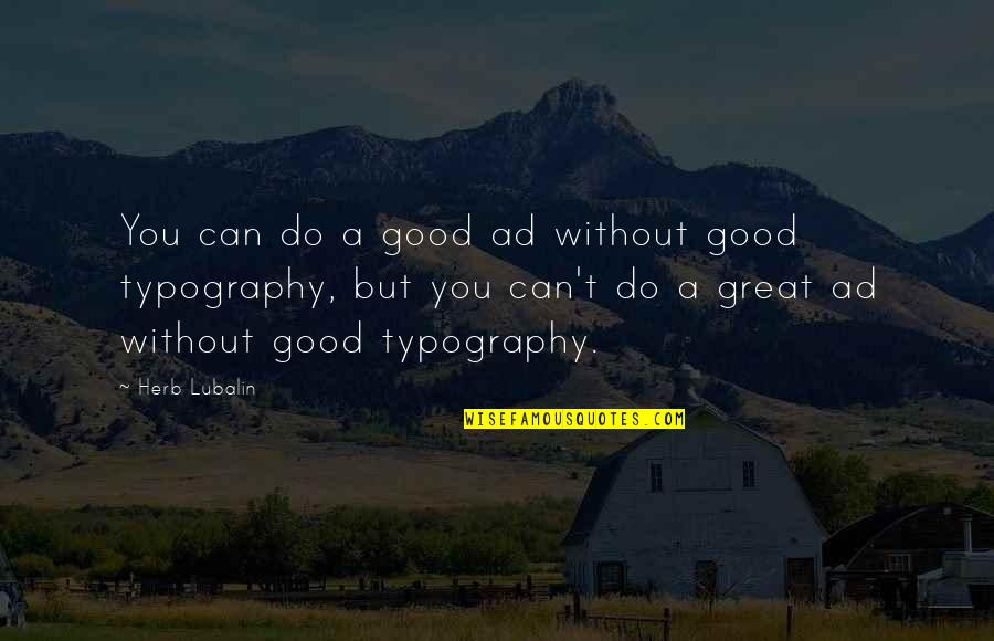 Good Ads Quotes By Herb Lubalin: You can do a good ad without good