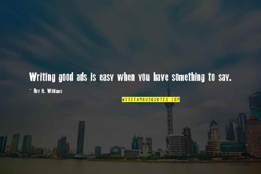 Good Ads Quotes By Roy H. Williams: Writing good ads is easy when you have