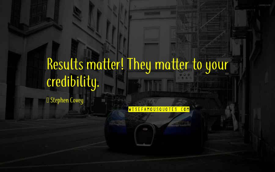 Good Ads Quotes By Stephen Covey: Results matter! They matter to your credibility.