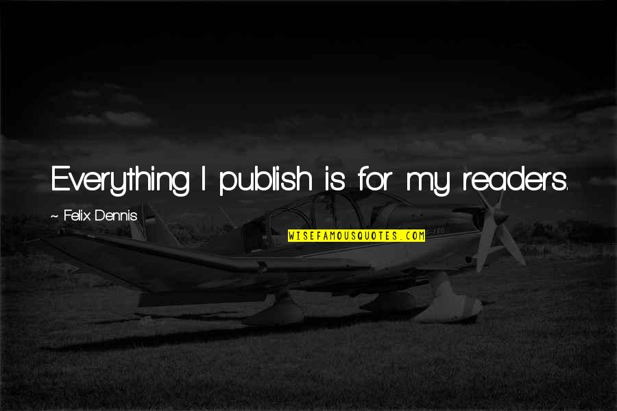 Good Alliance Quotes By Felix Dennis: Everything I publish is for my readers.