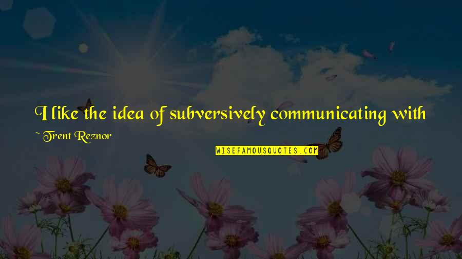 Good Alliance Quotes By Trent Reznor: I like the idea of subversively communicating with