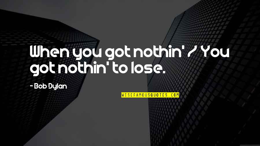 Good Alternative Music Quotes By Bob Dylan: When you got nothin' / You got nothin'