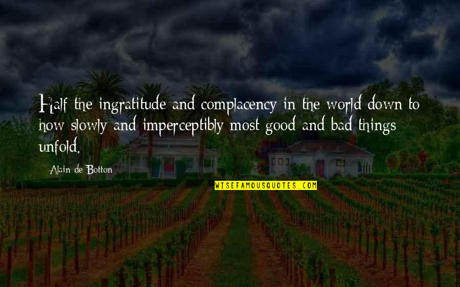 Good And Bad In The World Quotes By Alain De Botton: Half the ingratitude and complacency in the world