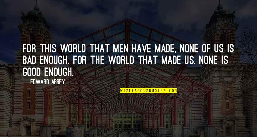 Good And Bad In The World Quotes By Edward Abbey: For this world that men have made, none