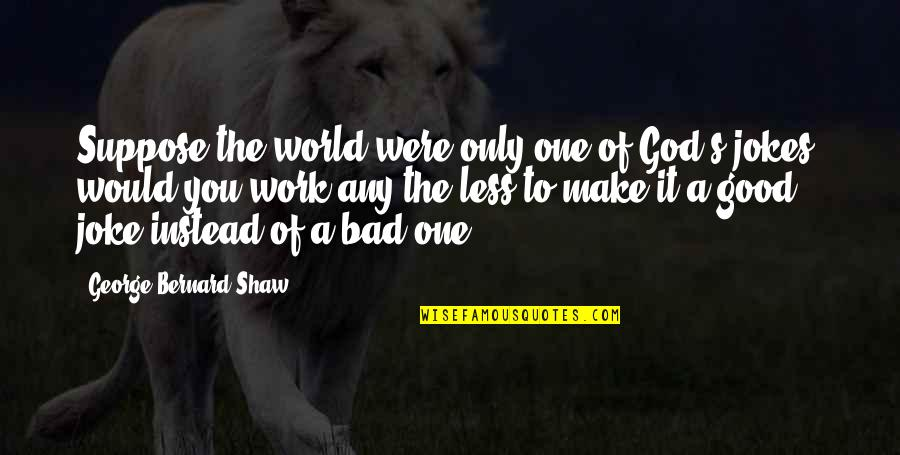 Good And Bad In The World Quotes By George Bernard Shaw: Suppose the world were only one of God's