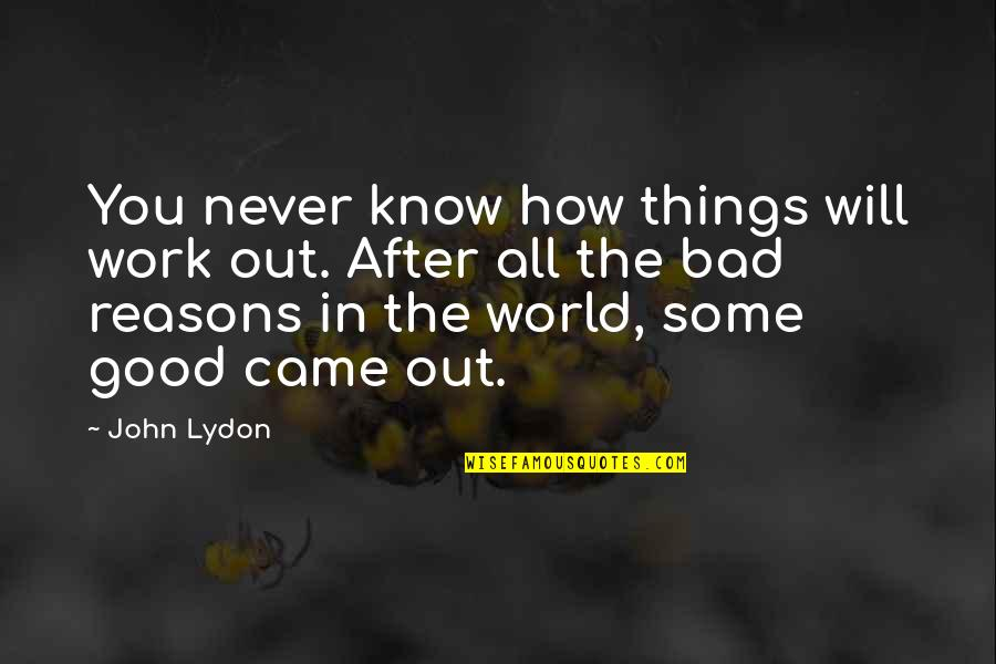 Good And Bad In The World Quotes By John Lydon: You never know how things will work out.
