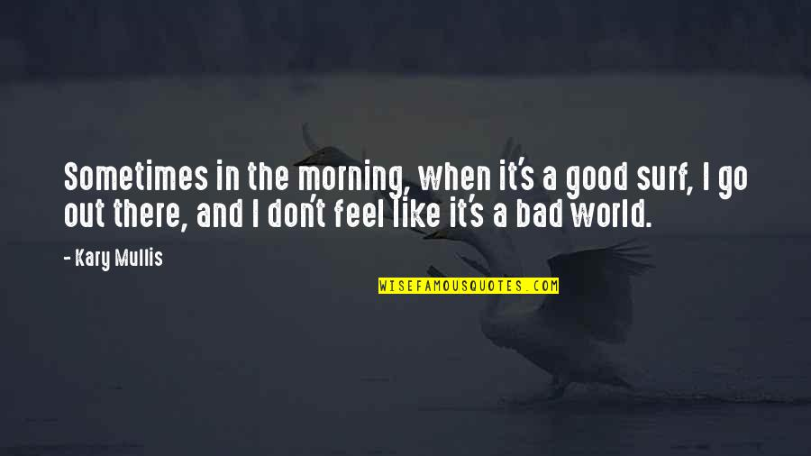 Good And Bad In The World Quotes By Kary Mullis: Sometimes in the morning, when it's a good