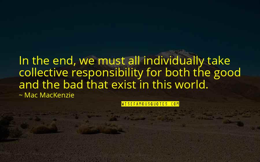 Good And Bad In The World Quotes By Mac MacKenzie: In the end, we must all individually take
