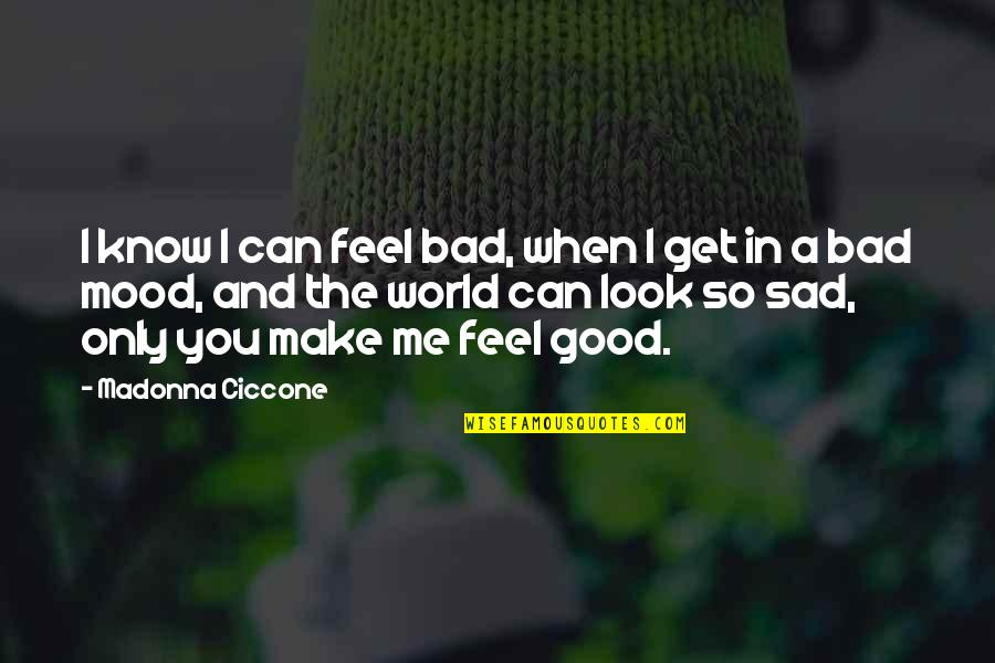 Good And Bad In The World Quotes By Madonna Ciccone: I know I can feel bad, when I
