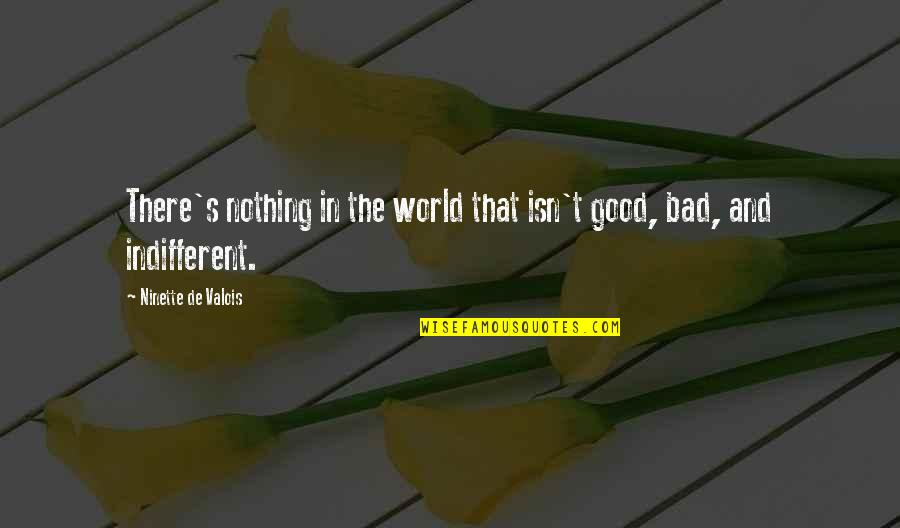 Good And Bad In The World Quotes By Ninette De Valois: There's nothing in the world that isn't good,