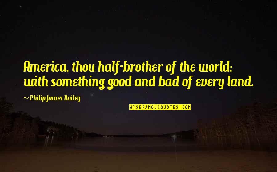 Good And Bad In The World Quotes By Philip James Bailey: America, thou half-brother of the world; with something