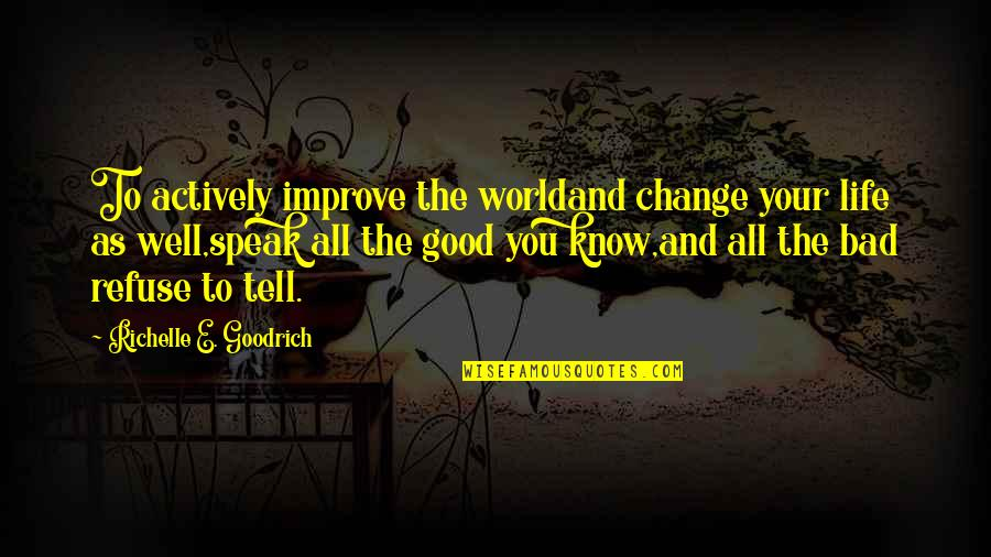Good And Bad In The World Quotes By Richelle E. Goodrich: To actively improve the worldand change your life