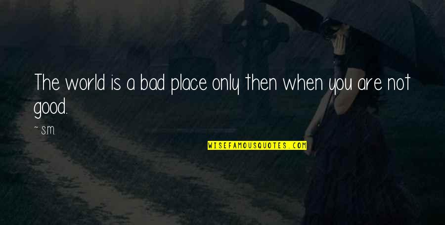 Good And Bad In The World Quotes By S.M.: The world is a bad place only then