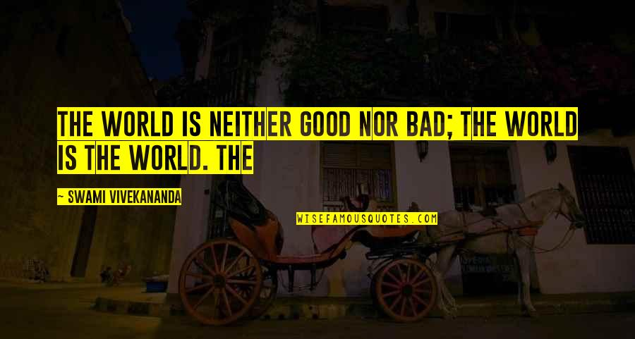 Good And Bad In The World Quotes By Swami Vivekananda: The world is neither good nor bad; the
