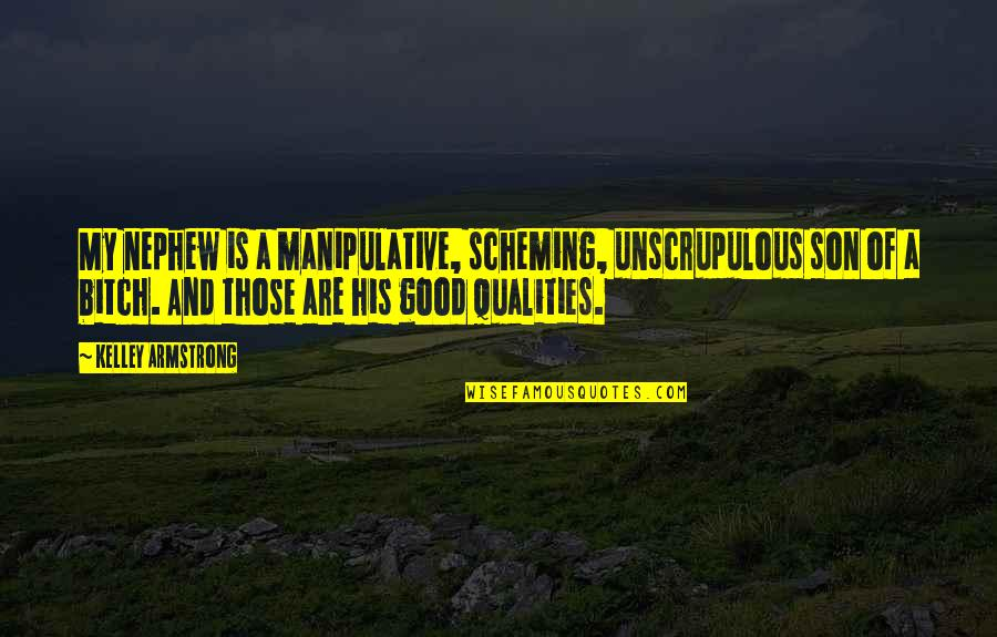 Good And Bad Qualities Quotes By Kelley Armstrong: My nephew is a manipulative, scheming, unscrupulous son