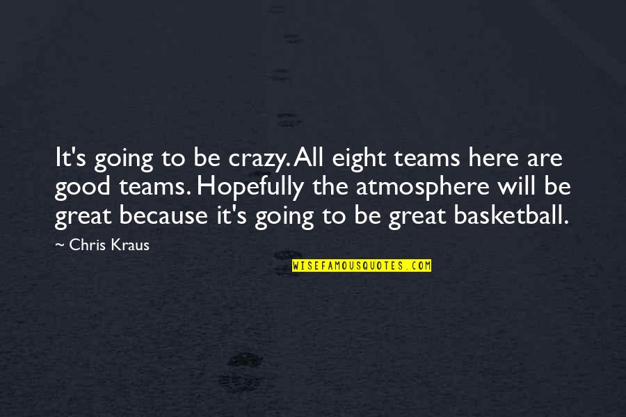 Good Atmosphere Quotes By Chris Kraus: It's going to be crazy. All eight teams