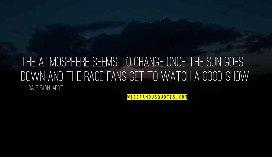 Good Atmosphere Quotes By Dale Earnhardt: The atmosphere seems to change once the sun