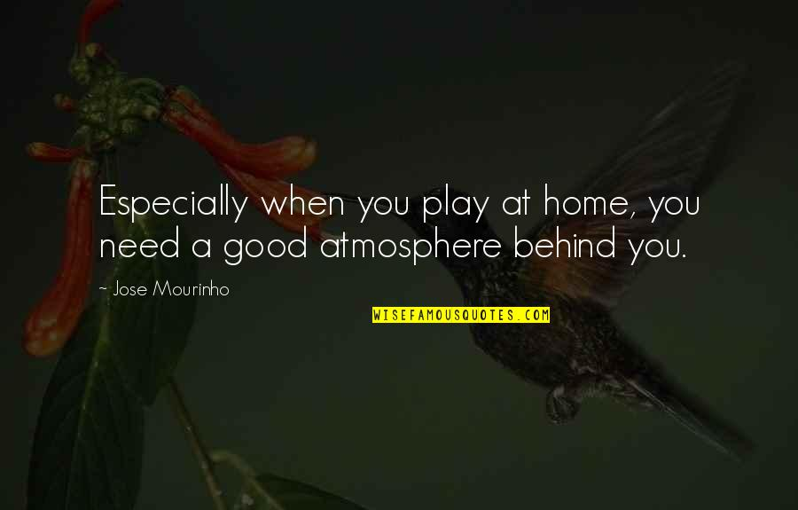 Good Atmosphere Quotes By Jose Mourinho: Especially when you play at home, you need