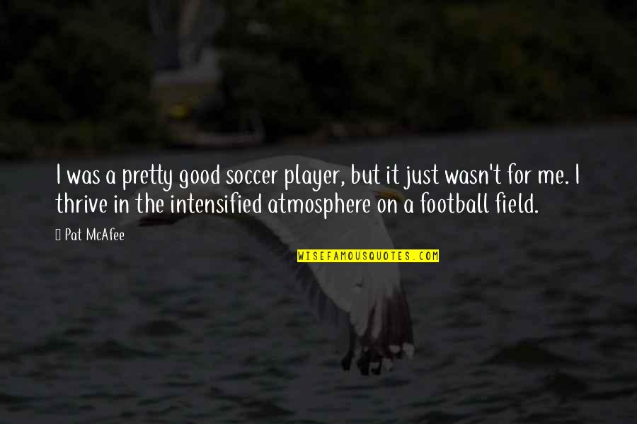 Good Atmosphere Quotes By Pat McAfee: I was a pretty good soccer player, but