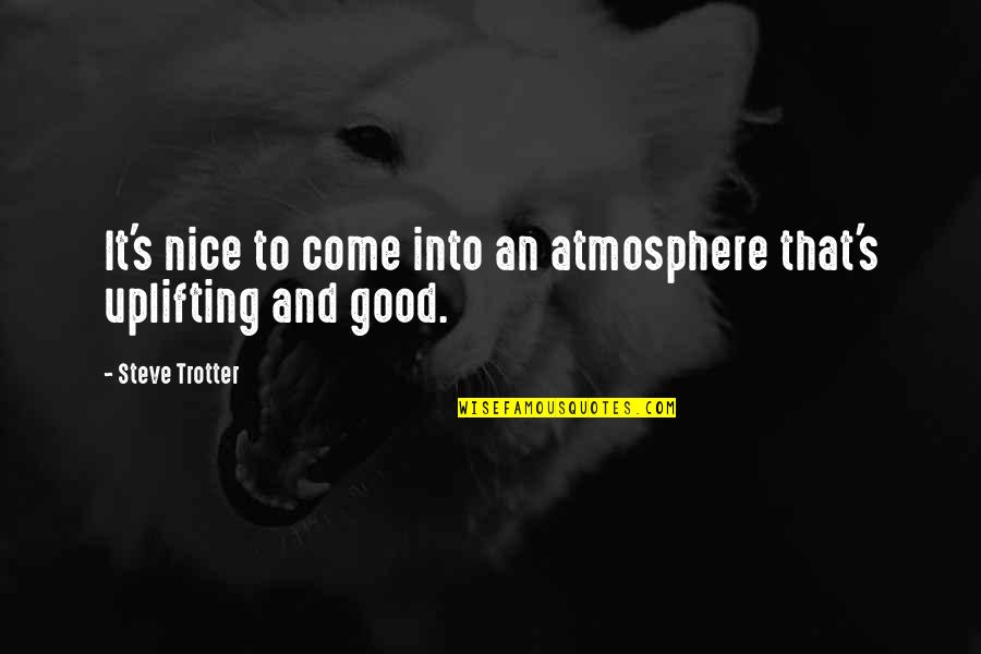 Good Atmosphere Quotes By Steve Trotter: It's nice to come into an atmosphere that's
