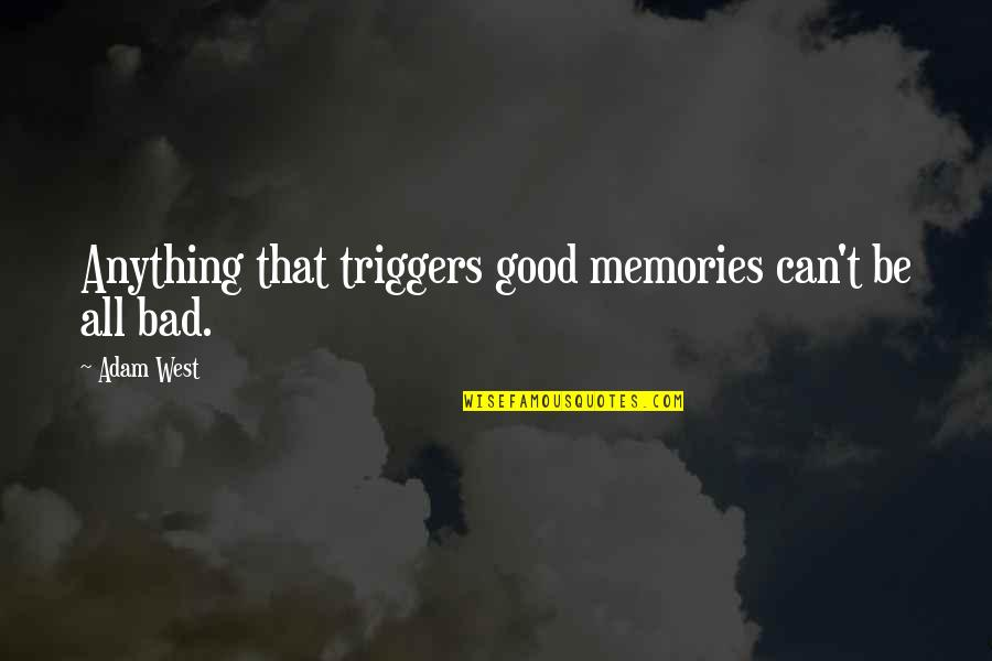 Good Bad Memories Quotes By Adam West: Anything that triggers good memories can't be all