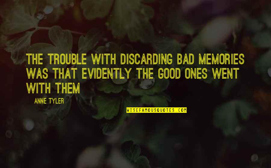Good Bad Memories Quotes By Anne Tyler: The trouble with discarding bad memories was that
