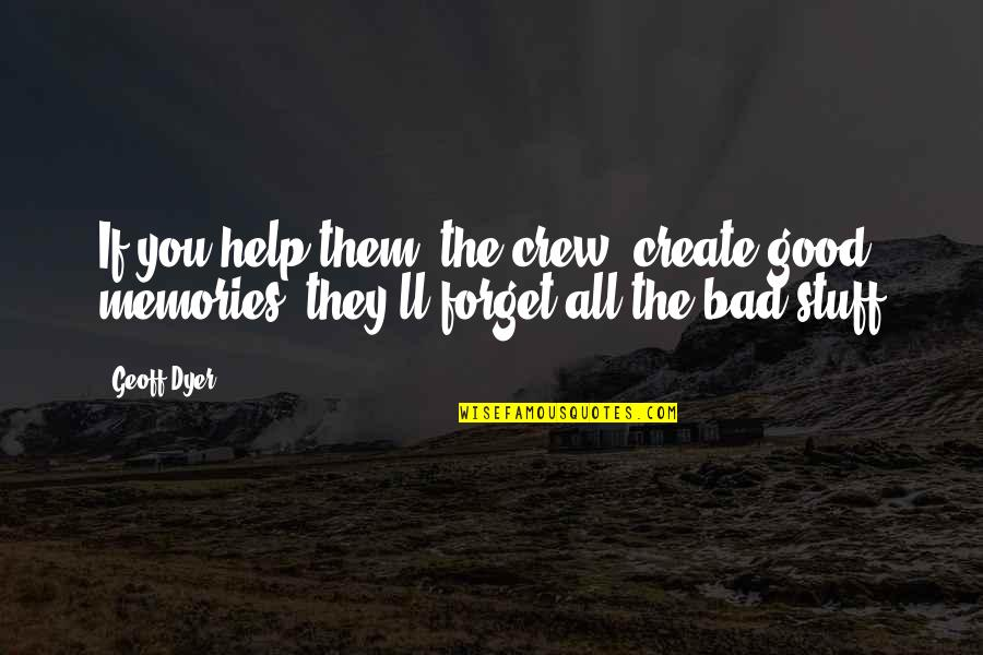 Good Bad Memories Quotes By Geoff Dyer: If you help them (the crew) create good